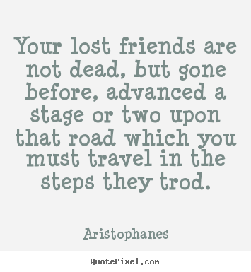 Aristophanes photo quotes Your lost friends are not dead but gone Extraordinary Lost Friends Quotes