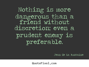 Friendship quotes - Nothing is more dangerous than a friend without discretion;..