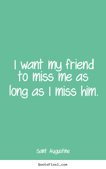Friendship quotes - I want my friend to miss me as long as i ...
