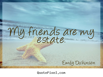 Quotes about friendship - My friends are my estate.