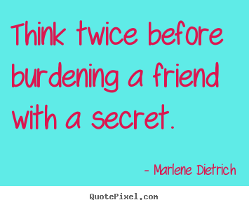 Think twice before burdening a friend with a secret. Marlene Dietrich best friendship quotes