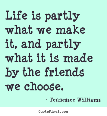 Create image quote about friendship - Life is partly what we make it, and partly what it is made by the..