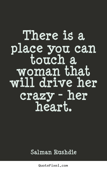 Diy poster quote about friendship - There is a place you can touch a woman that will..