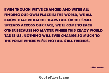 Friendship quote - Even though we've changed and we're all finding..