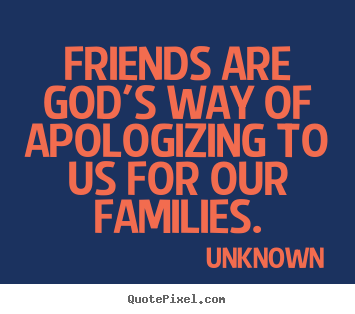 Unknown poster quotes - Friends are god's way of apologizing to us for our families. - Friendship quote