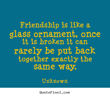 Customize picture quote about friendship - Friendship is like a glass ornament, once it is..
