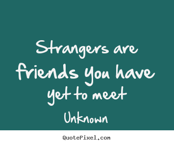 Strangers are friends you have yet to meet Unknown famous friendship quotes