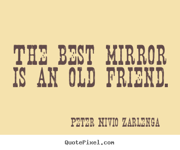 The best mirror is an old friend. Peter Nivio Zarlenga  friendship quotes