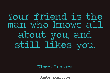 Create your own picture quotes about friendship - Your friend is the man who knows all about you, and still likes..