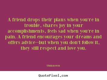Create custom picture quotes about friendship - A friend drops their plans when you're in trouble, shares joy in your..