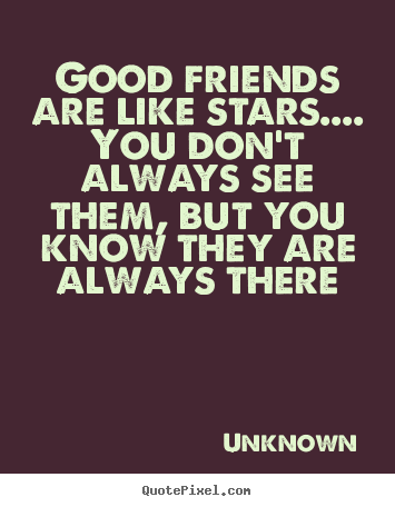 Unknown picture quotes - Good friends are like stars.... you don't always see them, but.. - Friendship quotes