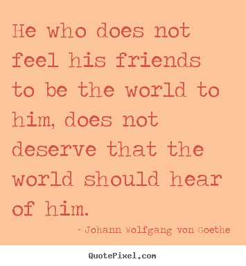 Friendship quotes - He who does not feel his friends to be the world to..