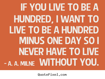 A. A. Milne pictures sayings - If you live to be a hundred, i want to live to be a hundred.. - Friendship quotes