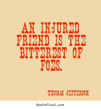 An injured friend is the bitterest of foes. Thomas Jefferson greatest friendship quotes