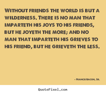 Friendship Quotes   Without Friends The World Is But A Wilderness. There Is  No.