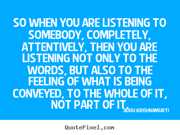 Jiddu Krishnamurti picture quotes - So when you are listening to somebody, completely,.. - Friendship quotes