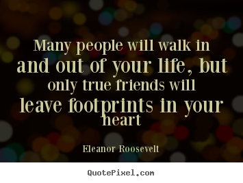 Eleanor Roosevelt picture quote - Many people will walk in and out of your life, but only true friends.. - Friendship quotes