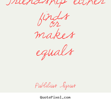 Publilius Syrus photo quotes - Friendship either finds or makes equals - Friendship quote