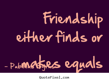 Friendship either finds or makes equals Publilius Syrus famous friendship quote