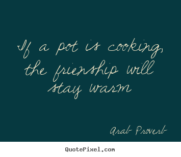 Diy picture quotes about friendship - If a pot is cooking, the frienship will stay warm