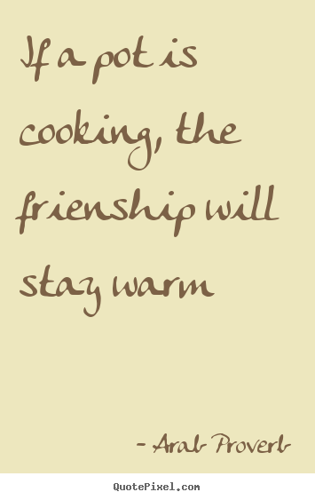 Design custom picture quotes about friendship - If a pot is cooking, the frienship will stay warm