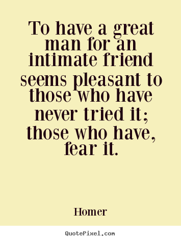 To have a great man for an intimate friend seems pleasant.. Homer  friendship quotes