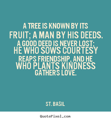 A tree is known by its fruit; a man by his.. St. Basil  friendship quotes