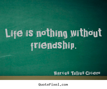 Marcus Tullius Cicero image quote - Life is nothing without friendship. - Friendship quotes
