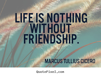 Make custom picture quotes about friendship - Life is nothing without friendship.