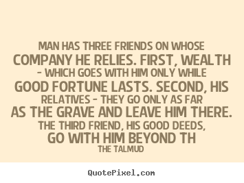 Friendship quote - Man has three friends on whose company he relies. first, wealth..