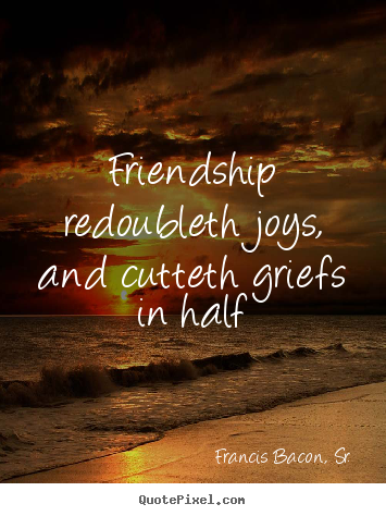 Friendship redoubleth joys, and cutteth griefs in half Francis Bacon, Sr. top friendship quotes