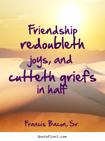 Quotes about friendship - Friendship redoubleth joys, and cutteth griefs in half