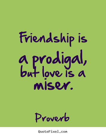 Good Quotes About Love And Friendship Delectable Friendship Is A Prodigal But Love Is A Miserproverb Great