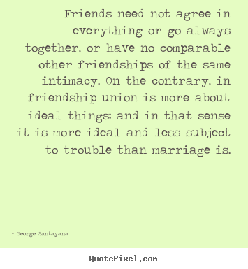 Friendship quote - Friends need not agree in everything or go always together, or have..