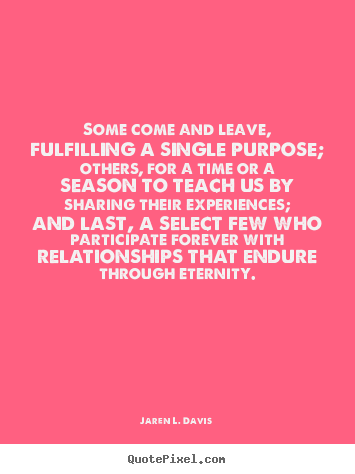 Jaren L. Davis picture sayings - Some come and leave, fulfilling a single purpose; others, for a time.. - Friendship quotes