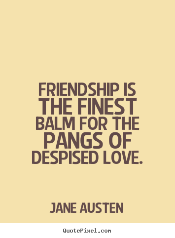Friendship is the finest balm for the pangs of despised love. Jane Austen famous friendship quotes