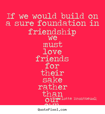 If we would build on a sure foundation in.. Charlotte Brontë  friendship quotes