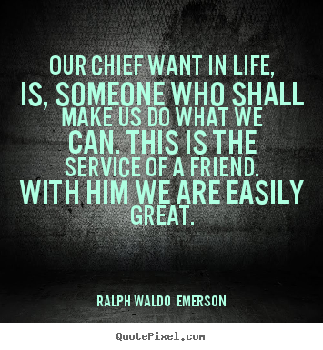 Our chief want in life, is, someone who shall make us do what we can... Ralph Waldo  Emerson best friendship quotes