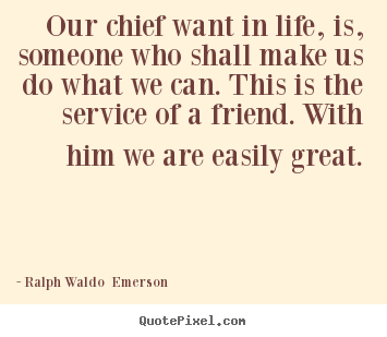 Ralph Waldo  Emerson picture quote - Our chief want in life, is, someone who shall make.. - Friendship quotes