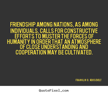 How to make picture quotes about friendship - Friendship among nations, as among individuals, calls for..