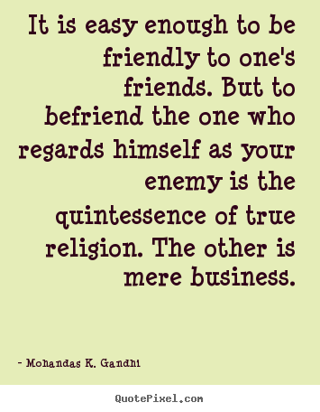 Friendship quotes - It is easy enough to be friendly to one's friends. but to befriend the..