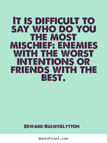 Quotes about friendship - It is difficult to say who do you the most mischief:..