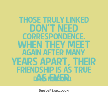 Those truly linked don't need correspondence. when they meet again after.. Deng Ming-Dao greatest friendship quotes