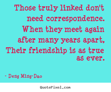 Quotes about friendship - Those truly linked don't need correspondence. when they meet..
