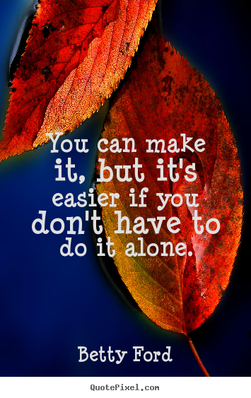 You can make it, but it's easier if you don't have to do it alone. Betty Ford  friendship quote