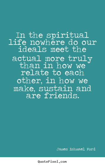 Quotes about friendship - In the spiritual life nowhere do our ideals meet..