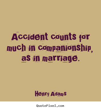Accident counts for much in companionship, as in.. Henry Adams great friendship quote