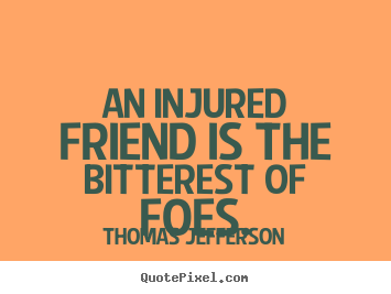 Quotes about friendship - An injured friend is the bitterest of foes.