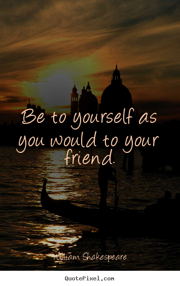 Be to yourself as you would to your friend. William Shakespeare famous friendship quotes