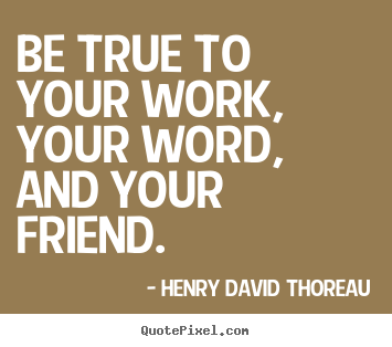 Henry David Thoreau picture quotes - Be true to your work, your word, and your friend. - Friendship quotes